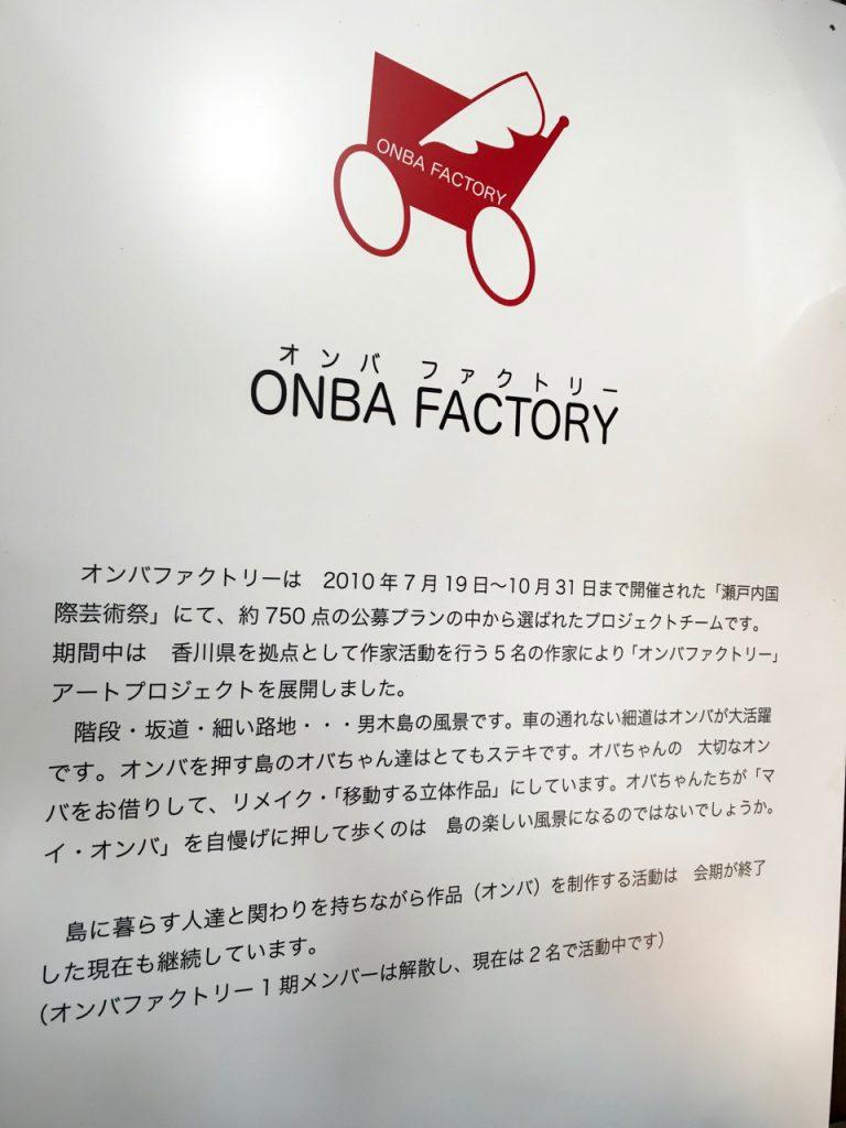 ONBA FACTORY オンバファクトリーは 2010年7月19日〜10月31日まで開催された「瀬戸内国際芸術祭」にて、約750点の公募プランの中から選ばれたプロジェクトチームです。期間中は 香川県を拠点として作家活動を行う5名の作家により「オンバファクトリー」アートプロジェクトを展開しました。階段・坂道・細い路地・・・男木島の風景です。車の通れない細道はオンバが大活躍です。オンバを押す島のオバちゃん達はとてもステキです。オバちゃんの大切なオンバをお借りして、リメイク・「移動する立体作品」にしています。オバちゃんたちが「マイ・オンバ」を自慢げに押して歩くのは島の楽しい風景になるのではないでしょうか。島に暮らす人たちと関わりを持ちながら作品(オンバ)を制作する活動は、会期が終了した現在も継続しています(オンバファクトリー1期メンバーは解散し、現在は2名で活動中です)